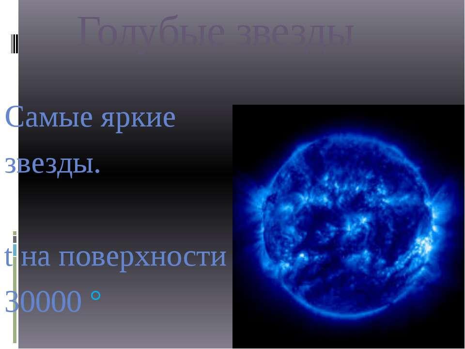 Голубые звезды Самые яркие звезды. t на поверхности 30000 °