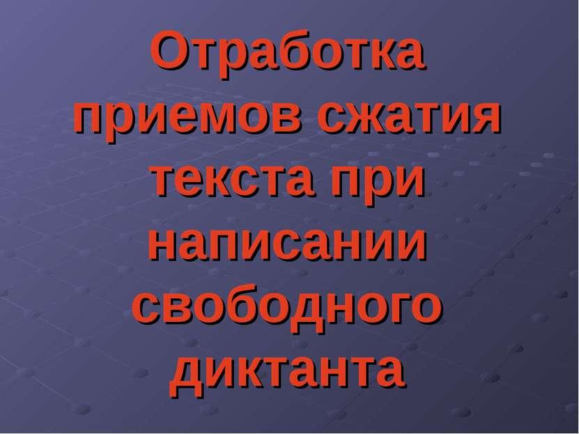 Отработка приемов сжатия текста при написании свободного диктанта