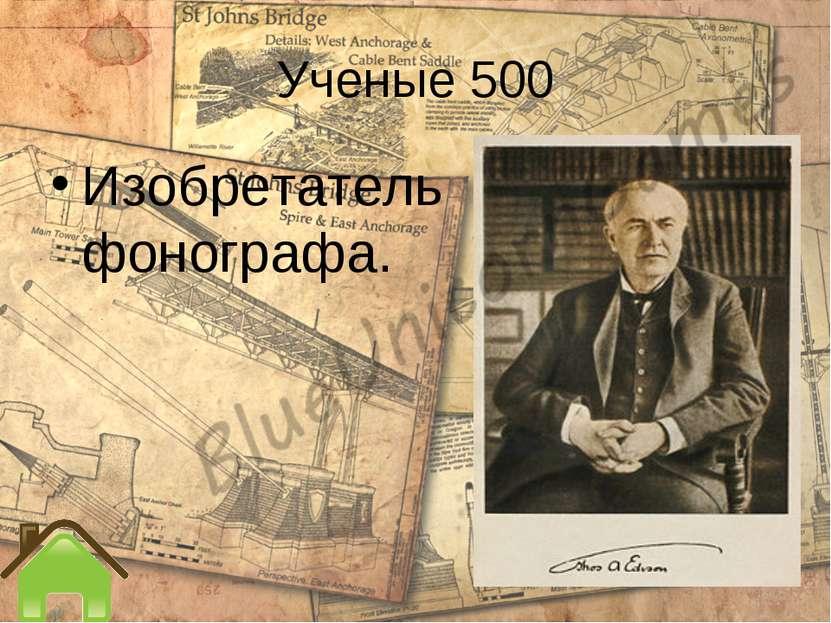Ученые 500 Изобретатель фонографа.