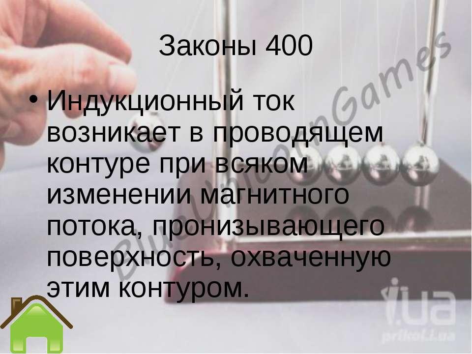 Законы 400 Индукционный ток возникает в проводящем контуре при всяком изменен...