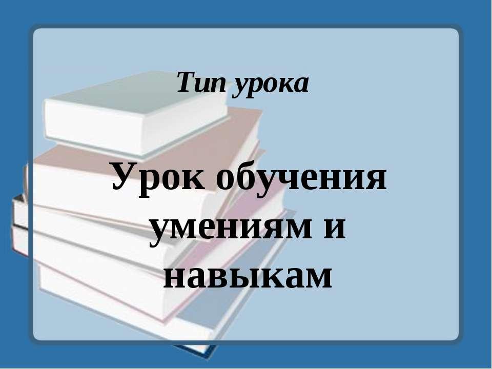 Тип урока Урок обучения умениям и навыкам