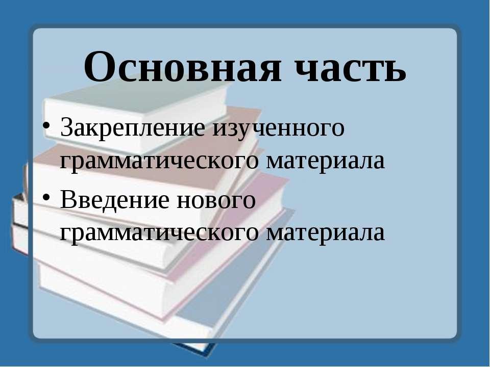 Основная часть Закрепление изученного грамматического материала Введение ново...