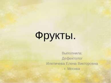 Фрукты. Выполнила: Дефектолог Илетичева Елена Викторовна г. Москва