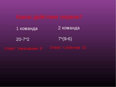 Какое действие первое? 1 команда 20-7*2 2 команда 7*(9-6) Ответ: Умножение. 6...
