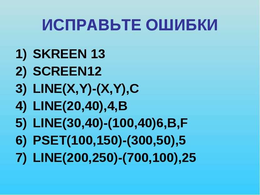 ИСПРАВЬТЕ ОШИБКИ SKREEN 13 SCREEN12 LINE(X,Y)-(X,Y),C LINE(20,40),4,B LINE(30...