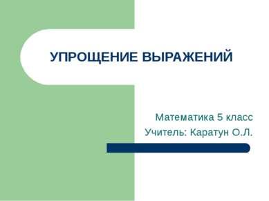 УПРОЩЕНИЕ ВЫРАЖЕНИЙ Математика 5 класс Учитель: Каратун О.Л.