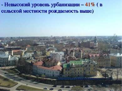 - Невысокий уровень урбанизации – 41% ( в сельской местности рождаемость выше)