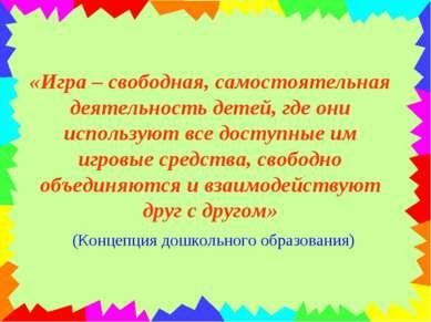 «Игра – свободная, самостоятельная деятельность детей, где они используют все...