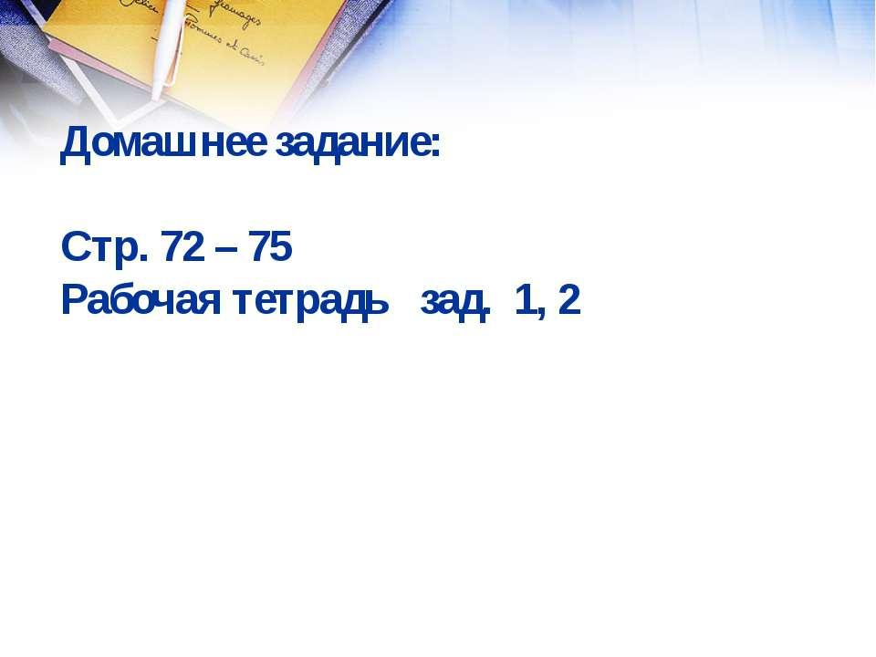 Домашнее задание: Стр. 72 – 75 Рабочая тетрадь зад. 1, 2