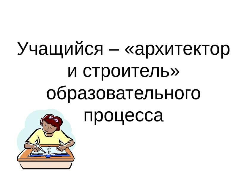 Учащийся – «архитектор и строитель» образовательного процесса