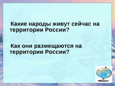 Какие народы живут сейчас на территории России? Как они размещаются на террит...