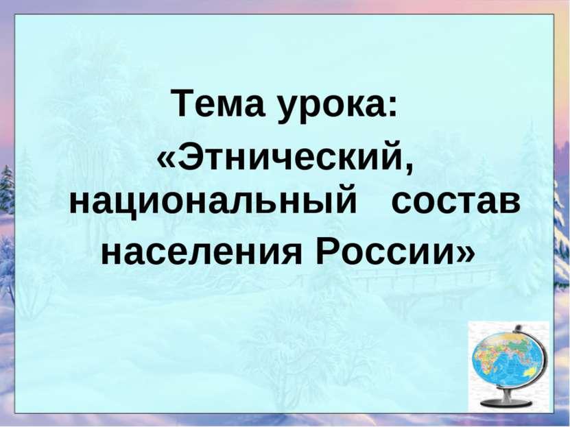 Тема урока: «Этнический, национальный состав населения России»