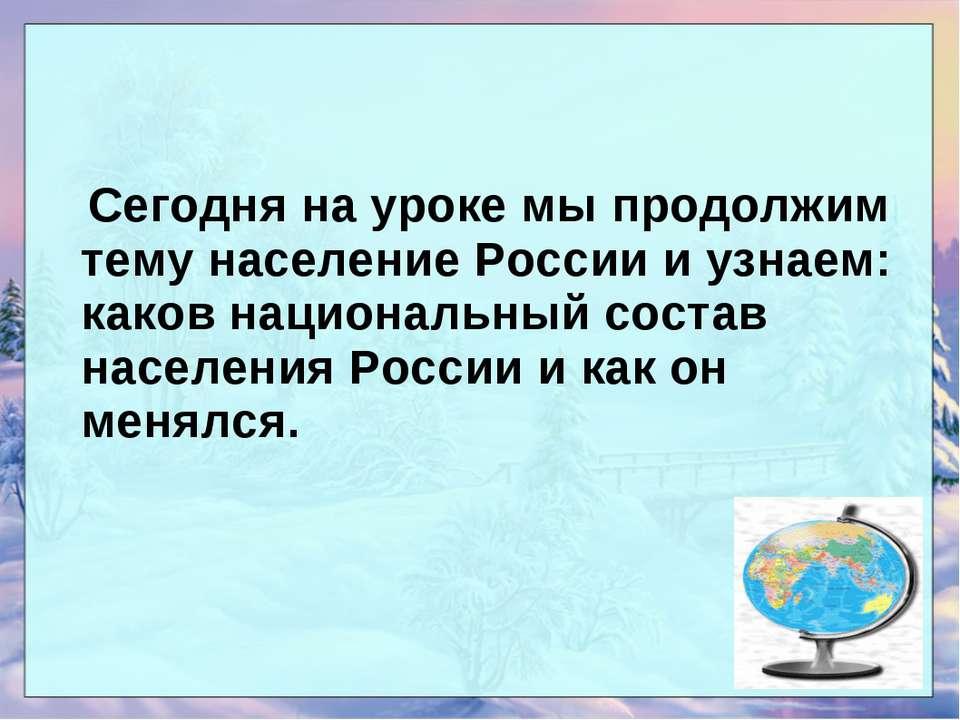 Сегодня на уроке мы продолжим тему население России и узнаем: каков националь...