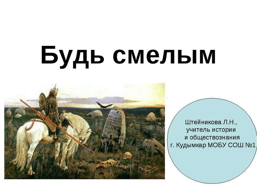 Будь смелым Штейникова Л.Н., учитель истории и обществознания г. Кудымкар МОБ...