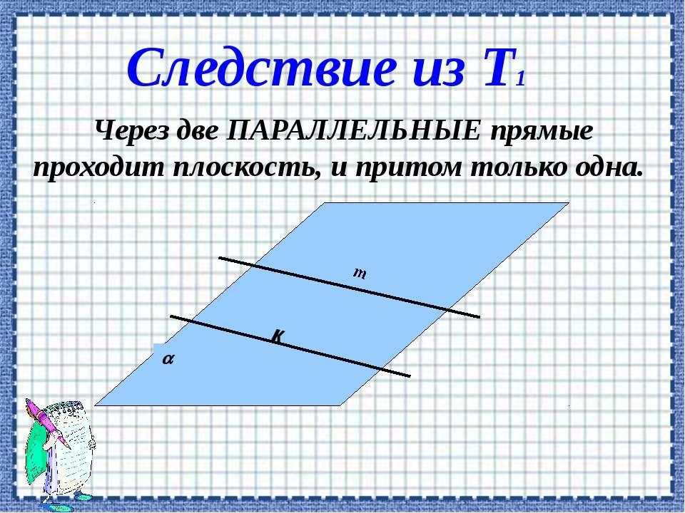 Через две ПАРАЛЛЕЛЬНЫЕ прямые проходит плоскость, и притом только одна. к Сле...
