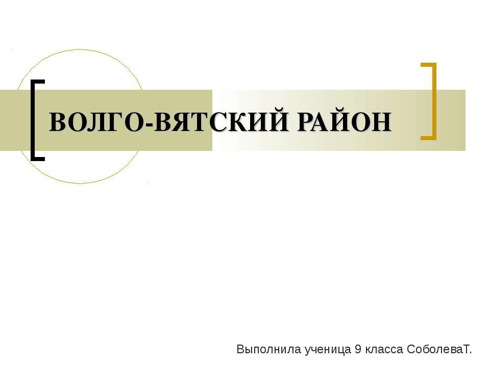 ВОЛГО-ВЯТСКИЙ РАЙОН Выполнила ученица 9 класса СоболеваТ.