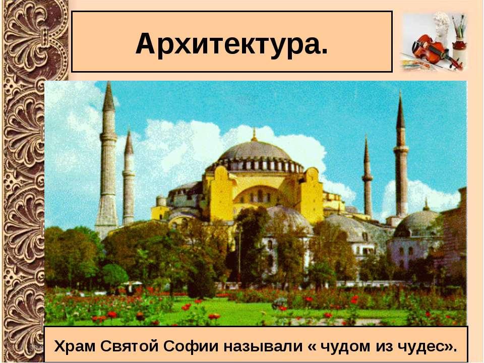 Архитектура. Храм Святой Софии называли « чудом из чудес».