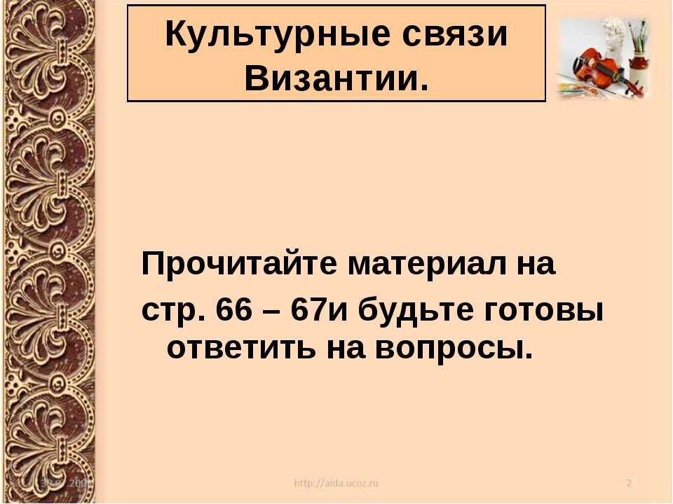 Культурные связи Византии. Прочитайте материал на стр. 66 – 67и будьте готовы...