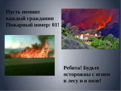 Пусть помнит каждый гражданин Пожарный номер: 01! Ребята! Будьте осторожны с ...