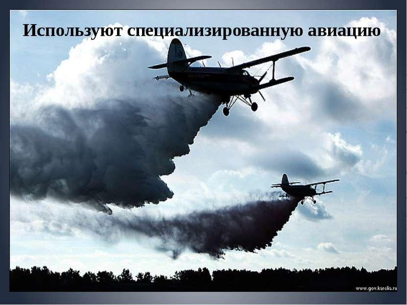 Используют специализированную авиацию