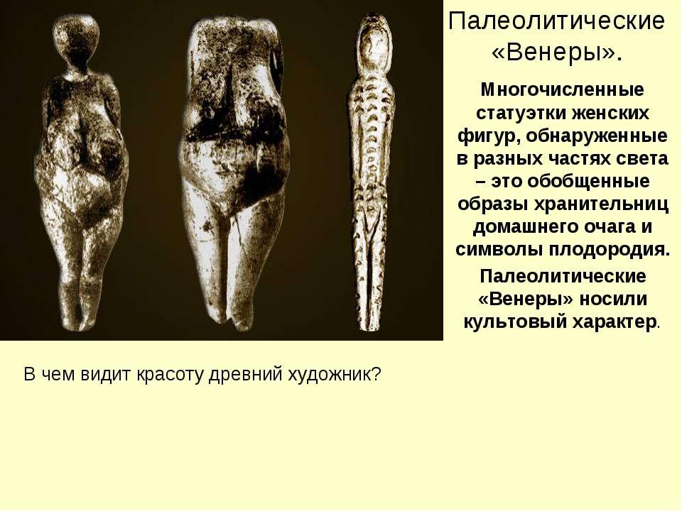 Палеолитические «Венеры». Многочисленные статуэтки женских фигур, обнаруженны...