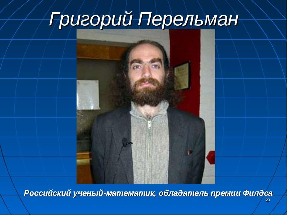 Григорий Перельман * Российский ученый-математик, обладатель премии Филдса