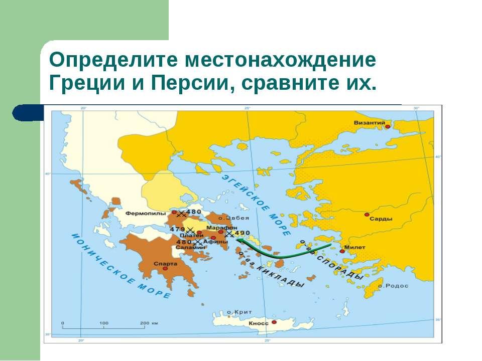 Определите местонахождение Греции и Персии, сравните их.