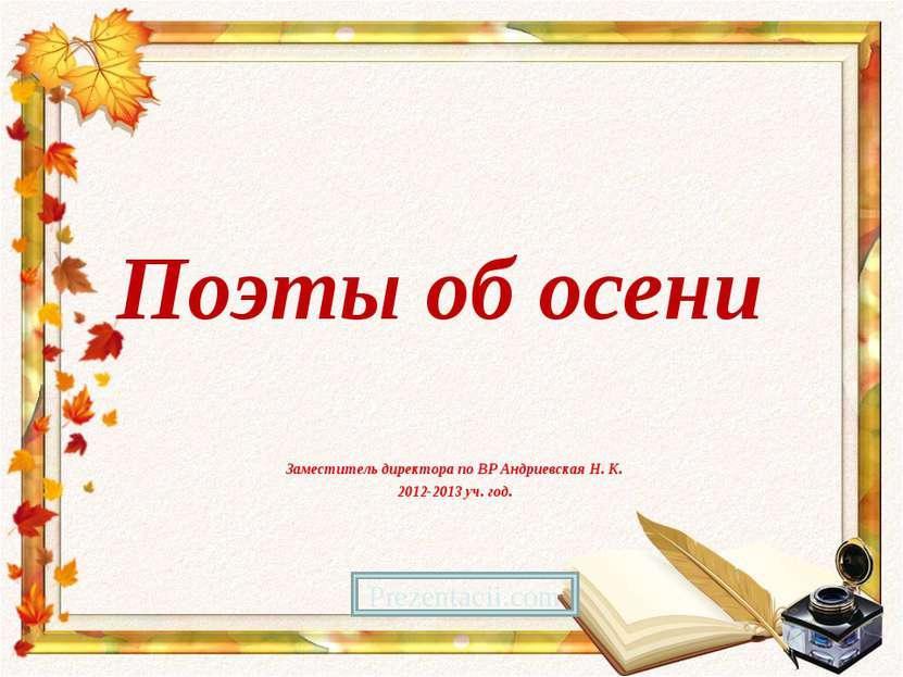 Поэты об осени Заместитель директора по ВР Андриевская Н. К. 2012-2013 уч. го...
