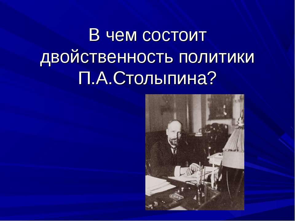 В чем состоит двойственность политики П.А.Столыпина?