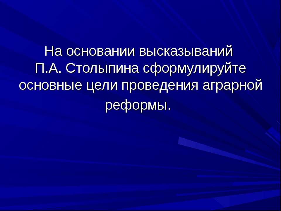 На основании высказываний П.А. Столыпина сформулируйте основные цели проведен...