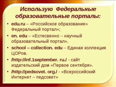 Использую Федеральные образовательные порталы: edu.ru – «Российское образован...
