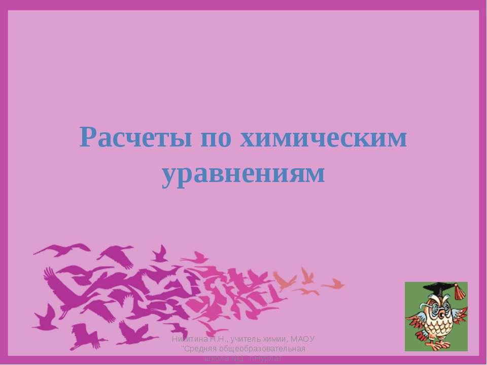 """Расчеты по химическим уравнениям Никитина Н.Н., учитель химии, МАОУ """"Средняя ..."""