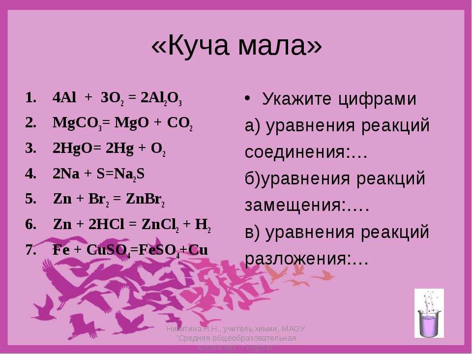 «Куча мала» 4Al + 3O2 = 2Al2O3 MgCO3= MgO + CO2 2HgO= 2Hg + O2 2Na + S=Na2S Z...