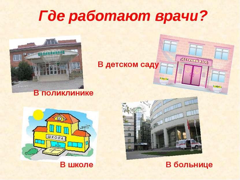 Где работают врачи? В поликлинике В детском саду В школе В больнице