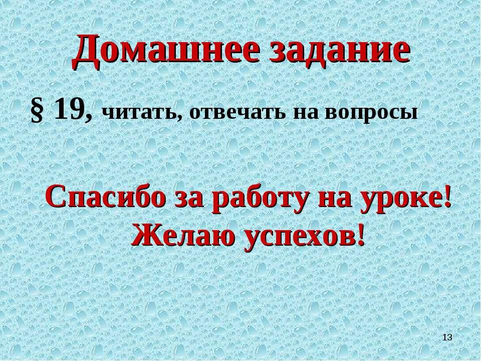 * Домашнее задание § 19, читать, отвечать на вопросы Спасибо за работу на уро...