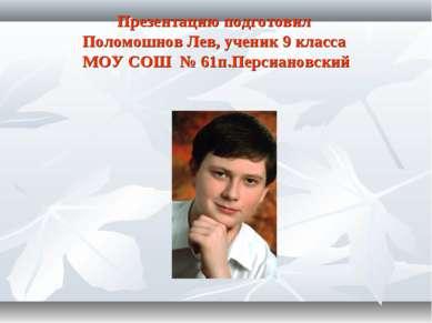 Презентацию подготовил Поломошнов Лев, ученик 9 класса МОУ СОШ № 61п.Персиано...