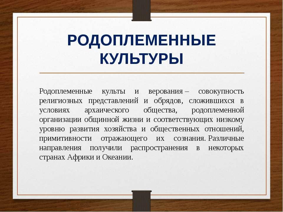 РОДОПЛЕМЕННЫЕ КУЛЬТУРЫ Родоплеменные культы и верования– совокупность религи...