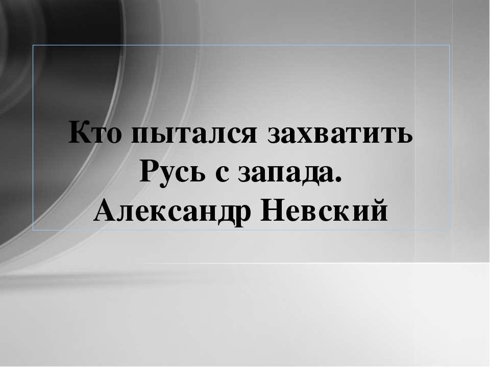 Кто пытался захватить Русь с запада. Александр Невский