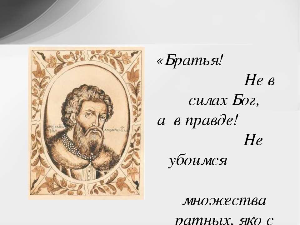 «Братья! Не в силах Бог, а в правде! Не убоимся множества ратных, яко с нами ...