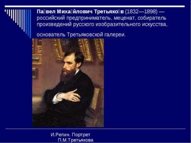 Па вел Миха йлович Третьяко в (1832—1898) — российский предприниматель, мецен...