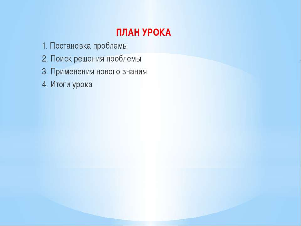 ПЛАН УРОКА 1. Постановка проблемы 2. Поиск решения проблемы 3. Применения нов...