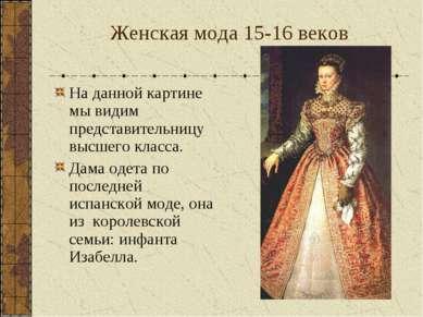 Женская мода 15-16 веков На данной картине мы видим представительницу высшего...