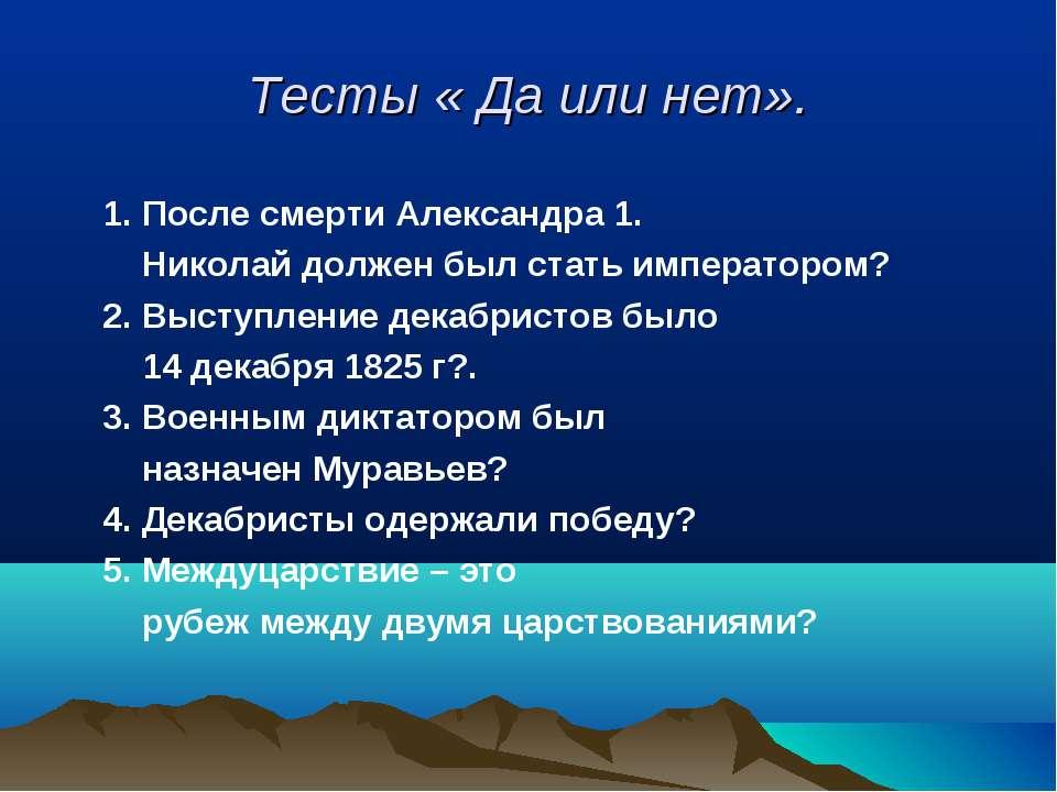 Тесты « Да или нет». 1. После смерти Александра 1. Николай должен был стать и...