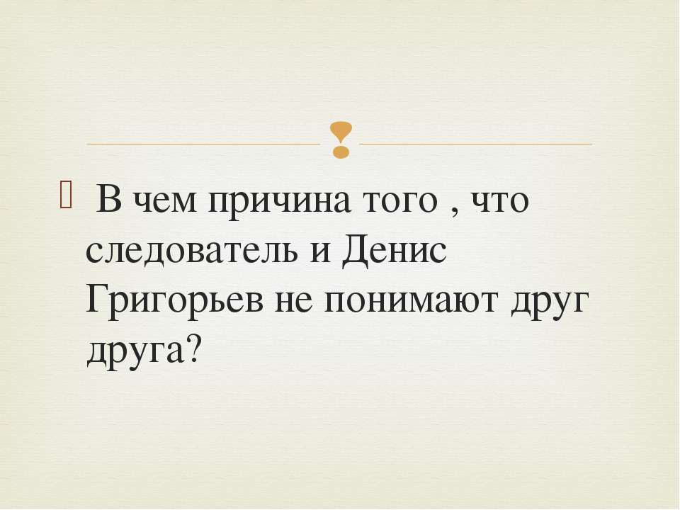 В чем причина того , что следователь и Денис Григорьев не понимают друг друга?