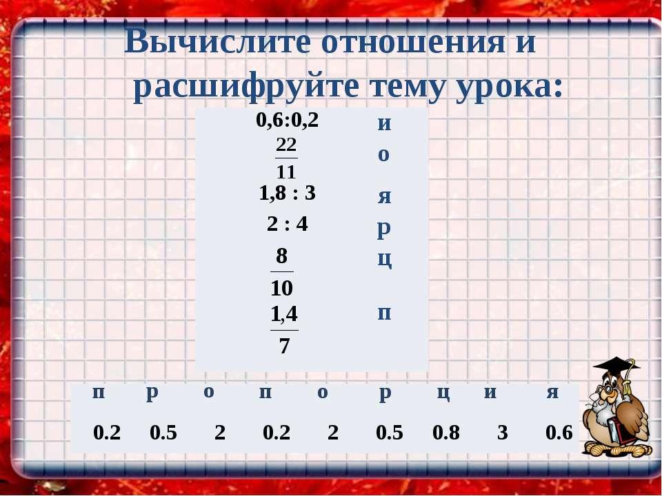 Вычислите отношения и расшифруйте тему урока: и о я р о р ц п п 0.2 0.5 2 0.2...