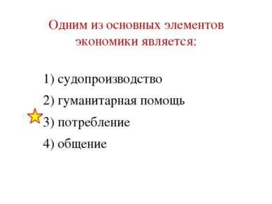 Одним из основных элементов экономики является: 1) судопроизводство 2) гумани...