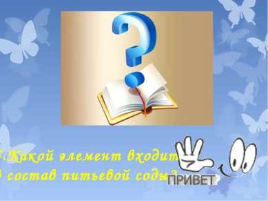 5.Какой элемент входит в состав питьевой соды?