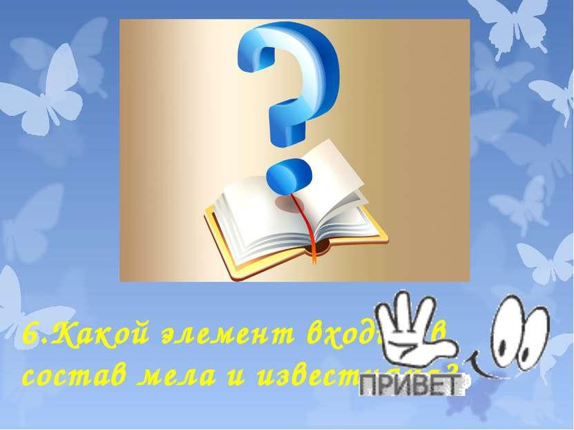 6.Какой элемент входит в состав мела и известняка?