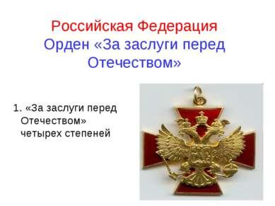 Российская Федерация Орден «За заслуги перед Отечеством» 1. «За заслуги перед...
