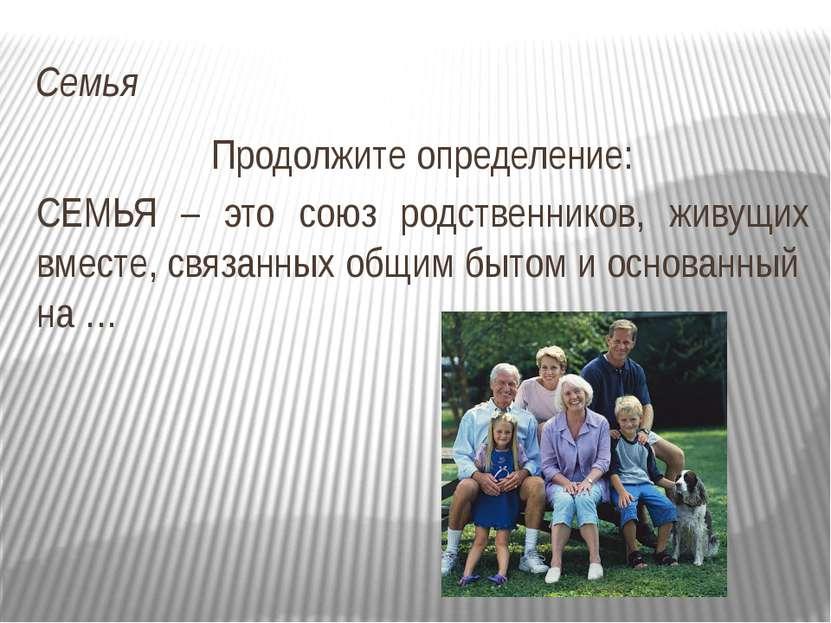 Семья Продолжите определение: СЕМЬЯ – это союз родственников, живущих вместе,...